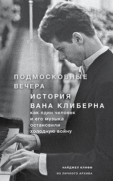 Найджел Клифф - Подмосковные вечера. История Вана Клиберна. Как человек и его музыка остановили холодную войну