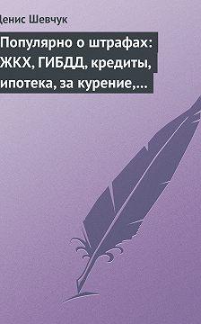Денис Шевчук - Популярно о штрафах: ЖКХ, ГИБДД, кредиты, ипотека, за курение, налоги, кадры, автоштрафы, административные, арбитраж