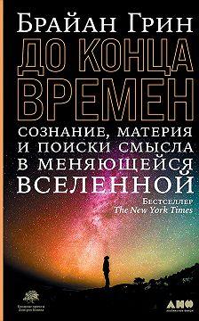 Брайан Грин - До конца времен. Сознание, материя и поиск смысла в меняющейся Вселенной