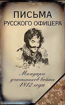 Денис Давыдов - Письма русского офицера. Мемуары участников войны 1812 года