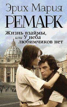 Эрих Мария Ремарк - Жизнь взаймы, или У неба любимчиков нет