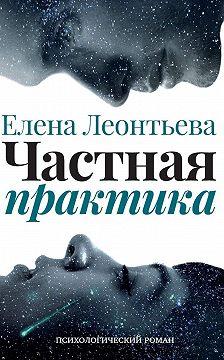 Елена Леонтьева - Частная практика. Психологический роман
