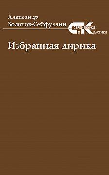 Александр Золотов-Сейфуллин - Избранная лирика
