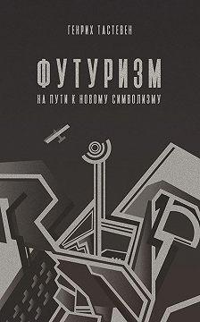 Генрих Тастевен - Футуризм. На пути к новому символизму