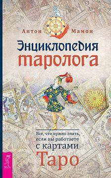 Антон Мамон - Энциклопедия таролога. Все, что нужно знать, если вы работаете с картами Таро