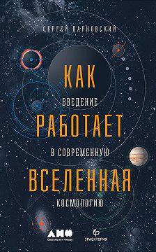 Сергей Парновский - Как работает Вселенная: Введение в современную космологию
