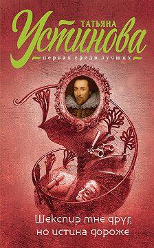 Татьяна Устинова - Шекспир мне друг, ноистина дороже