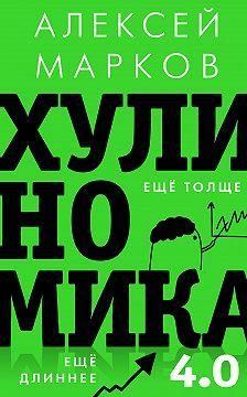 Алексей Марков - Хулиномика 4.0: хулиганская экономика. Ещё толще. Ещё длиннее