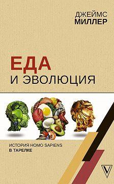 Джеймс Миллер - Еда и эволюция. История Homo Sapiens в тарелке