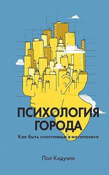 Пол Кидуэлл - Психология города. Как быть счастливым в мегаполисе