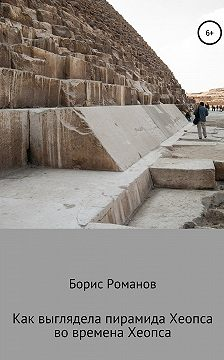 Борис Романов - Как выглядела пирамида Хеопса во времена Хеопса