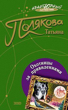 Татьяна Полякова - Охотницы за привидениями
