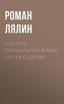 Роман Лялин - «Сестры» – прощальный фильм Сергея Бодрова