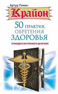 Артур Лиман - Крайон. 50 практик обретения здоровья. Пробудите внутреннего целителя!