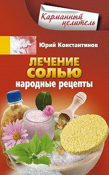 Юрий Константинов - Лечение солью. Народные рецепты