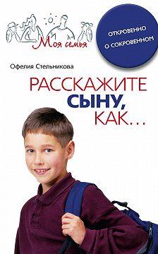 Офелия Стельникова - Расскажите сыну, как... Откровенно о сокровенном