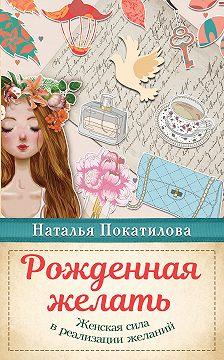 Наталья Покатилова - Рожденная желать. Женская сила в реализации желаний