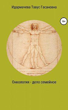 Тавус Идармачева - Онкология – дело семейное