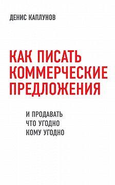 Денис Каплунов - Как писать коммерческие предложения и продавать что угодно кому угодно