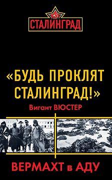 Вигант Вюстер - «Будь проклят Сталинград!» Вермахт в аду