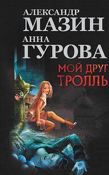 Александр Мазин - Мой друг тролль (сборник)