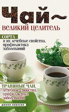 Неустановленный автор - Чай – великий целитель. Сорта и их лечебные свойства, профилактика заболеваний. Травяные чаи, лечебные свойства...