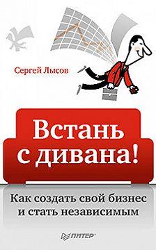 Сергей Лысов - Встань с дивана! Как создать свой бизнес и стать независимым