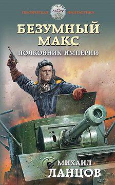 Михаил Ланцов - Безумный Макс. Полковник Империи