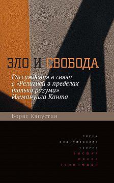 Борис Капустин - Зло и свобода. Рассуждения в связи с «Религией в пределах только разума» Иммануила Канта