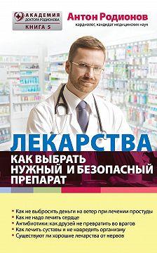 Антон Родионов - Лекарства. Как выбрать нужный и безопасный препарат