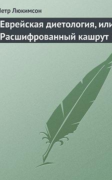 Петр Люкимсон - Еврейская диетология, или Расшифрованный кашрут