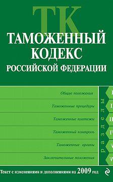 Коллектив авторов - Таможенный кодекс Российской Федерации. Текст с изменениями и дополнениями на 2009 год