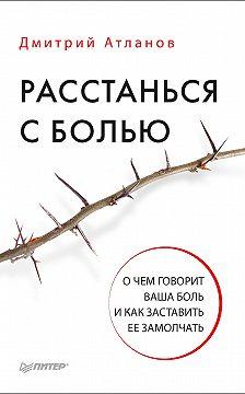 Дмитрий Атланов - Расстанься с болью. О чем говорит ваша боль и как заставить ее замолчать