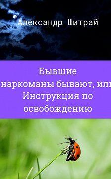 Александр Шитрай - Бывшие наркоманы бывают, или Инструкция поосвобождению