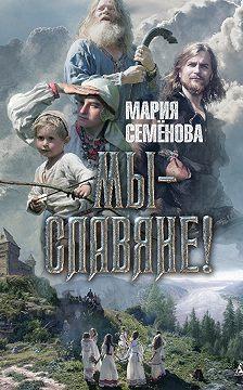 Мария Семёнова - Мы – славяне!