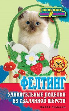 Вера Преображенская - Фелтинг. Удивительные поделки из свалянной шерсти