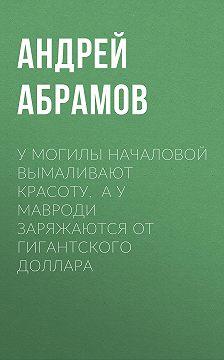Андрей АБРАМОВ - У могилы Началовой вымаливают красоту, а у Мавроди заряжаются от гигантского доллара