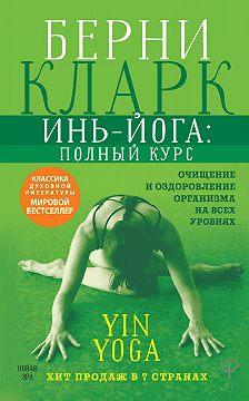 Берни Кларк - Инь-йога: полный курс. Очищение и оздоровление организма на всех уровнях