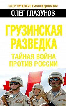 Олег Глазунов - Грузинская разведка. Тайная война против России