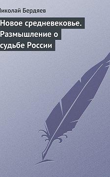 Николай Бердяев - Новое средневековье. Размышление о судьбе России