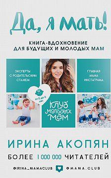 Ирина Акопян - Да, я мать! Секреты активного материнства