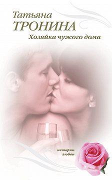 Татьяна Тронина - Хозяйка чужого дома