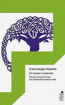 Александр Марков - От знака к знанию. Четыре лекции о том, как семиотика меняет мир