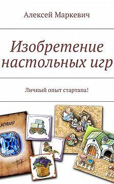 Алексей Маркевич - Изобретение настольныхигр