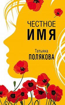 Татьяна Полякова - Честное имя
