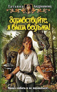 Татьяна Андрианова - Здравствуйте, я ваша ведьма!