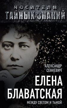 Александр Сенкевич - Елена Блаватская. Между светом и тьмой