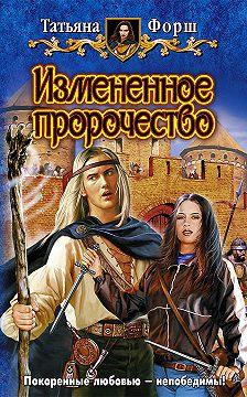 Татьяна Форш - Измененное пророчество
