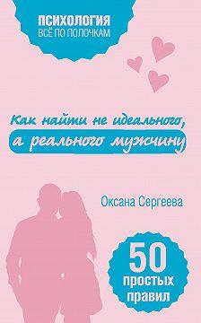 Оксана Сергеева - Как найти не идеального, а реального мужчину. 50 простых правил