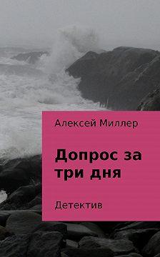 Алексей Миллер - Допрос за три дня